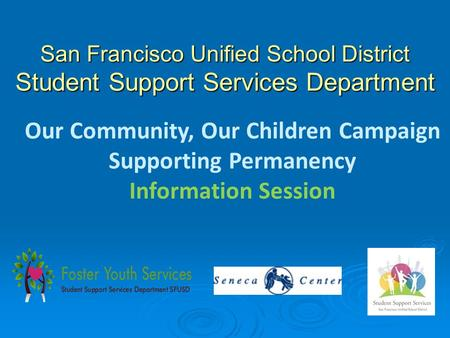 San Francisco Unified School District Student Support Services Department Our Community, Our Children Campaign Supporting Permanency Information Session.