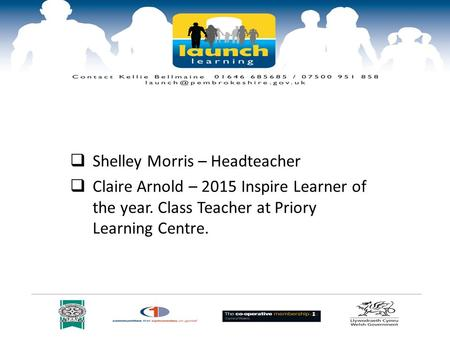  Shelley Morris – Headteacher  Claire Arnold – 2015 Inspire Learner of the year. Class Teacher at Priory Learning Centre.