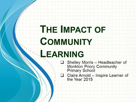 T HE I MPACT OF C OMMUNITY L EARNING  Shelley Morris – Headteacher of Monkton Priory Community Primary School  Claire Arnold – Inspire Learner of the.