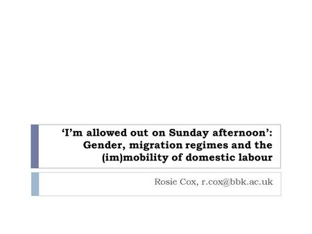 'I'm allowed out on Sunday afternoon': Gender, migration regimes and the (im)mobility of domestic labour Rosie Cox,