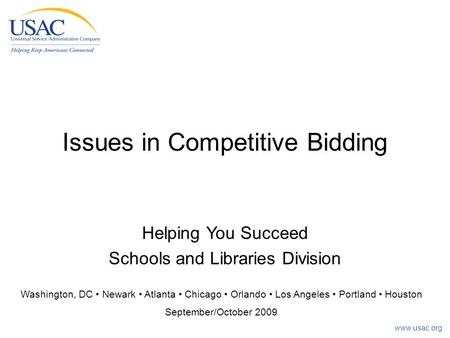 Www.usac.org Issues in Competitive Bidding Washington, DC Newark Atlanta Chicago Orlando Los Angeles Portland Houston September/October 2009 Helping You.