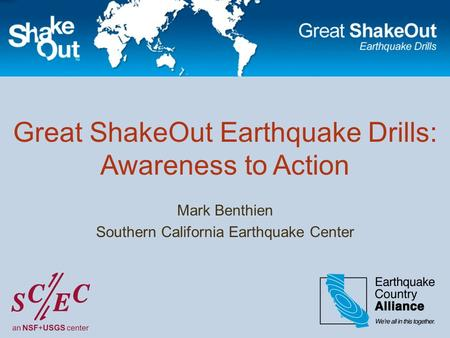 Great ShakeOut Earthquake Drills: Awareness to Action Mark Benthien Southern California Earthquake Center.