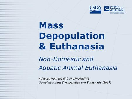Mass Depopulation & Euthanasia Non-Domestic and Aquatic Animal Euthanasia Adapted from the FAD PReP/NAHEMS Guidelines: Mass Depopulation and Euthanasia.