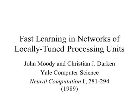 Fast Learning in Networks of Locally-Tuned Processing Units John Moody and Christian J. Darken Yale Computer Science Neural Computation 1, 281-294 (1989)