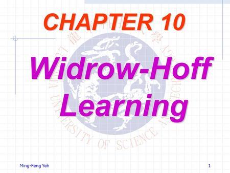 Ming-Feng Yeh1 CHAPTER 10 Widrow-Hoff Learning. Ming-Feng Yeh2 Objectives Widrow-Hoff learning is an approximate steepest descent algorithm, in which.