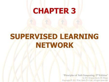 "CHAPTER 3 SUPERVISED LEARNING NETWORK ""Principles of Soft Computing, 2 nd Edition"" by S.N. Sivanandam & SN Deepa Copyright  2011 Wiley India Pvt. Ltd."