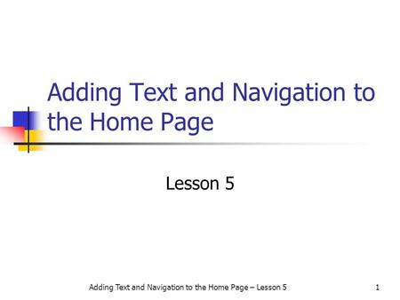 Adding Text and Navigation to the Home Page – Lesson 51 Adding Text and Navigation to the Home Page Lesson 5.