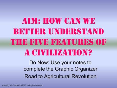 Aim: How can we better understand the Five Features of a Civilization? Copyright © Clara Kim 2007. All rights reserved. Do Now: Use your notes to complete.