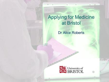 Applying for Medicine at Bristol Dr Alice Roberts.
