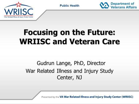 Public Health Focusing on the Future: WRIISC and Veteran Care Gudrun Lange, PhD, Director War Related Illness and Injury Study Center, NJ.
