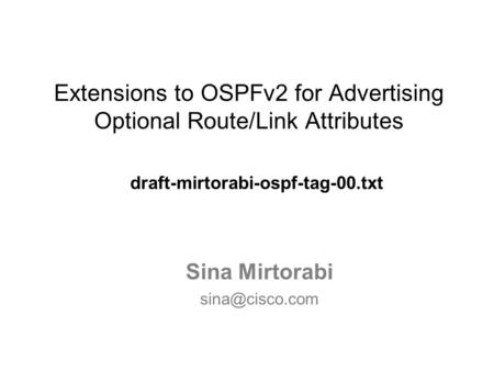 Extensions to OSPFv2 for Advertising Optional Route/Link Attributes draft-mirtorabi-ospf-tag-00.txt Sina Mirtorabi