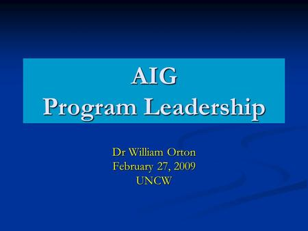 AIG Program Leadership Dr William Orton February 27, 2009 UNCW.