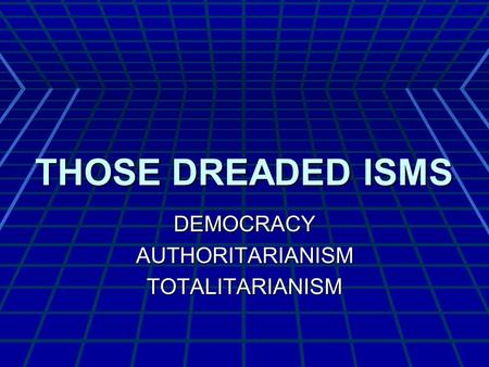 THOSE DREADED ISMS DEMOCRACYAUTHORITARIANISMTOTALITARIANISM.