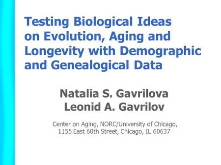 Testing Biological Ideas on Evolution, Aging and Longevity with Demographic and Genealogical Data Natalia S. Gavrilova Leonid A. Gavrilov Center on Aging,