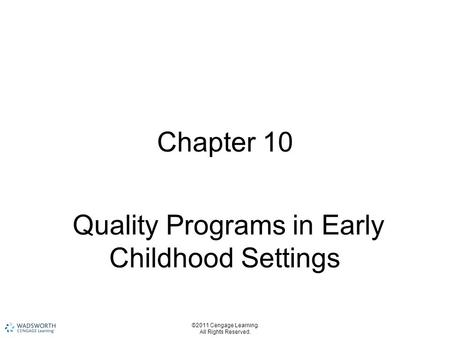 ©2011 Cengage Learning. All Rights Reserved. Chapter 10 Quality Programs in Early Childhood Settings.
