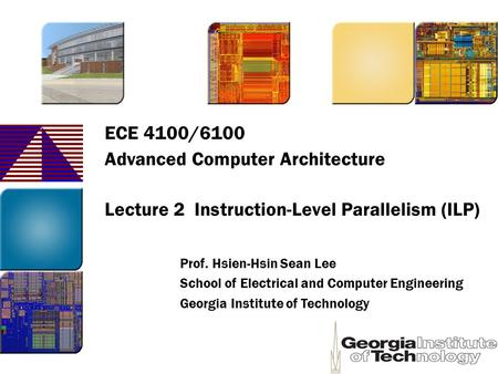 ECE 4100/6100 Advanced Computer Architecture Lecture 2 Instruction-Level Parallelism (ILP) Prof. Hsien-Hsin Sean Lee School of Electrical and Computer.