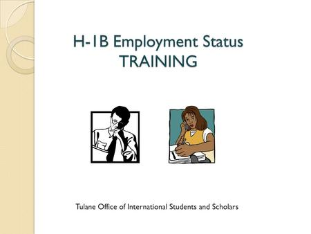 H-1B Employment Status TRAINING Tulane Office of International Students and Scholars.