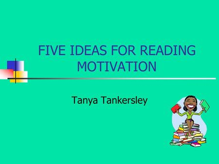 FIVE IDEAS FOR READING MOTIVATION Tanya Tankersley.
