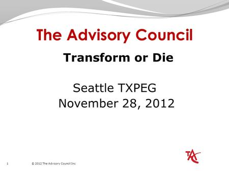 1 © 2012 The Advisory Council Inc The Advisory Council Transform or Die Seattle TXPEG November 28, 2012.