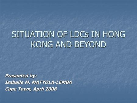 SITUATION OF LDCs IN HONG KONG AND BEYOND Presented by: Isabelle M. MATYOLA-LEMBA Cape Town, April 2006.