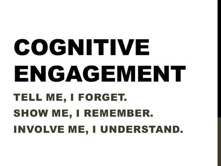 COGNITIVE ENGAGEMENT TELL ME, I FORGET. SHOW ME, I REMEMBER. INVOLVE ME, I UNDERSTAND.