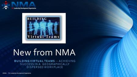 ©NMA... THE Leadership Development Organization New from NMA BUILDING VIRTUAL TEAMS -- ACHIEVING SUCCESS IN A GEOGRAPHICALLY DISPERSED WORKPLACE.