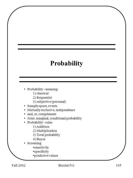 Fall 2002Biostat 511105 Probability Probability - meaning 1) classical 2) frequentist 3) subjective (personal) Sample space, events Mutually exclusive,