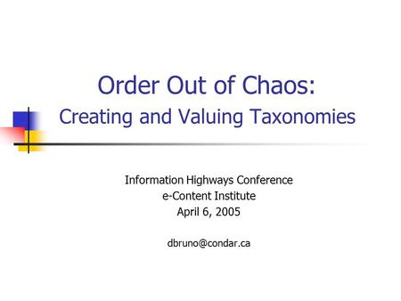 Order Out of Chaos: Creating and Valuing Taxonomies Information Highways Conference e-Content Institute April 6, 2005