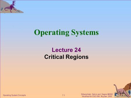 Silberschatz, Galvin and Gagne  2002 Modified for CSCI 399, Royden, 2005 7.1 Operating System Concepts Operating Systems Lecture 24 Critical Regions.