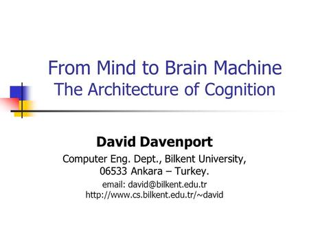 From Mind to Brain Machine The Architecture of Cognition David Davenport Computer Eng. Dept., Bilkent University, 06533 Ankara – Turkey.