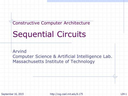 Constructive Computer Architecture Sequential Circuits Arvind Computer Science & Artificial Intelligence Lab. Massachusetts Institute of Technology