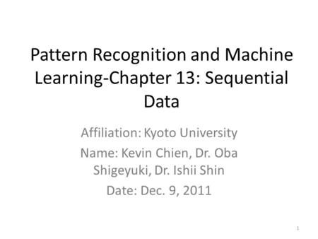 Pattern Recognition and Machine Learning-Chapter 13: Sequential Data Affiliation: Kyoto University Name: Kevin Chien, Dr. Oba Shigeyuki, Dr. Ishii Shin.