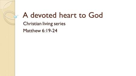 A devoted heart to God Christian living series Matthew 6:19-24.