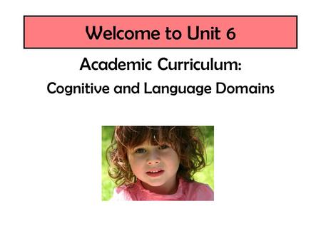 Welcome to Unit 6 Academic Curriculum: Cognitive and Language Domains.