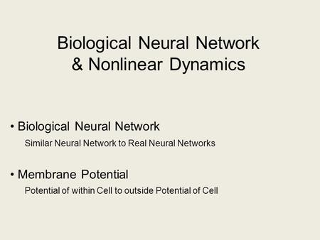 Biological Neural Network & Nonlinear Dynamics Biological Neural Network Similar Neural Network to Real Neural Networks Membrane Potential Potential of.