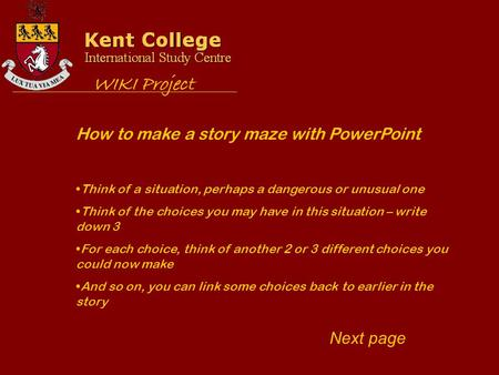 How to make a story maze with PowerPoint Think of a situation, perhaps a dangerous or unusual one Think of the choices you may have in this situation –
