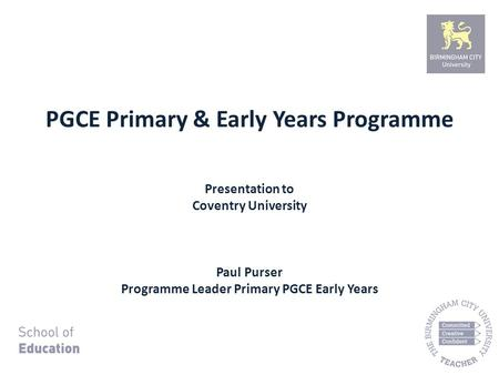PGCE Primary & Early Years Programme Presentation to Coventry University Paul Purser Programme Leader Primary PGCE Early Years.