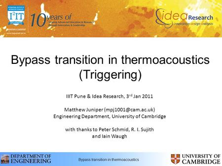 Bypass transition in thermoacoustics (Triggering) IIIT Pune & Idea Research, 3 rd Jan 2011 Matthew Juniper Engineering Department,