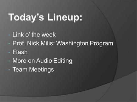 Today's Lineup: Link o' the week Prof. Nick Mills: Washington Program Flash More on Audio Editing Team Meetings.