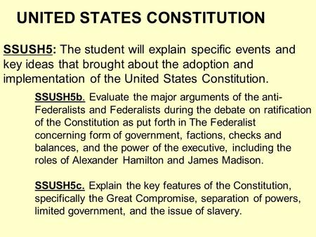 UNITED STATES CONSTITUTION SSUSH5: The student will explain specific events <strong>and</strong> key ideas that brought about the adoption <strong>and</strong> implementation of the United.