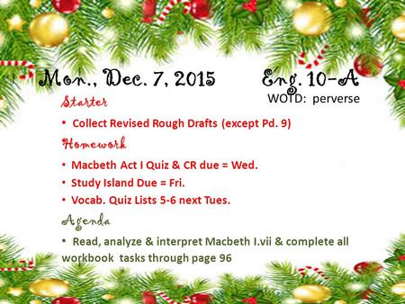 Mon., Dec. 7, 2015 Eng. 10-A Starter Collect Revised Rough Drafts (except Pd. 9) Homework Macbeth Act I Quiz & CR due = Wed. Study Island Due = Fri. Vocab.