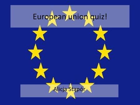 European union quiz! Alicja Stąpór. 1. When did Poland join EU? In 1999 year In 2004 year In 2003 year.
