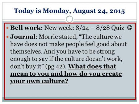 "Today is Monday, August 24, 2015 Bell work: New week: 8/24 – 8/28 Quiz Journal: Morrie stated, ""The culture we have does not make people feel good about."