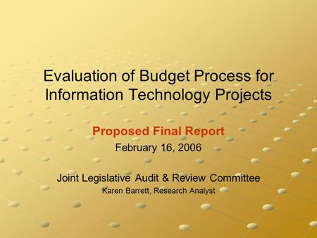 Evaluation of Budget Process for Information Technology Projects Proposed Final Report February 16, 2006 Joint Legislative Audit & Review Committee Karen.