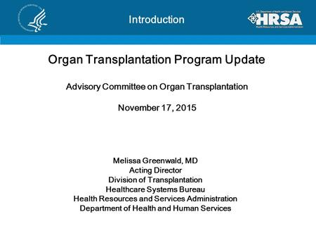Introduction Organ Transplantation Program Update Advisory Committee on Organ Transplantation November 17, 2015 Melissa Greenwald, MD Acting Director Division.