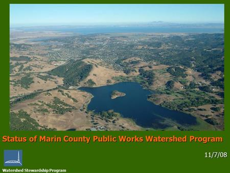 Watershed Stewardship Program Status of Marin County Public Works Watershed Program 11/7/08 11/7/08.