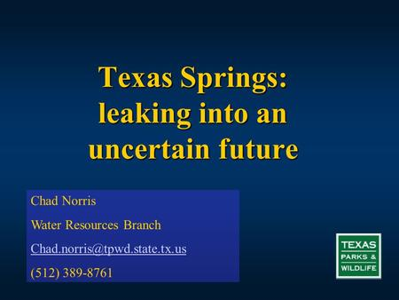 Texas Springs: leaking into an uncertain future Chad Norris Water Resources Branch (512) 389-8761.