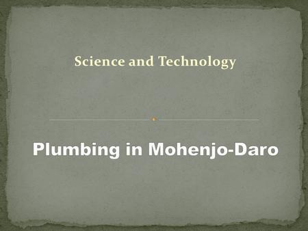 Science and Technology. From the time people began living in cities, they have faced the problem of plumbing: how to obtain clean water and remove human.