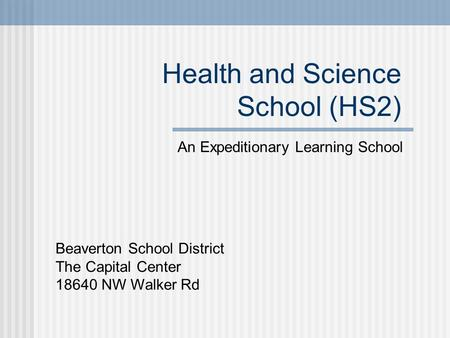 Health and Science School (HS2) An Expeditionary Learning School Beaverton School District The Capital Center 18640 NW Walker Rd.