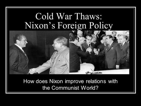 Cold War Thaws: Nixon's Foreign Policy How does Nixon improve relations with the Communist World?